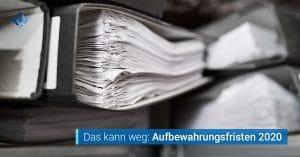 Aufbewahrungsfristen 2020 Revisionssichere Dokumente löschen